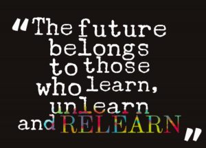 The future belongs to those who learn, unlearn and relearn.